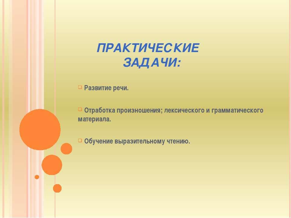 ПРАКТИЧЕСКИЕ ЗАДАЧИ: Развитие речи. Отработка произношения; лексического и гр...