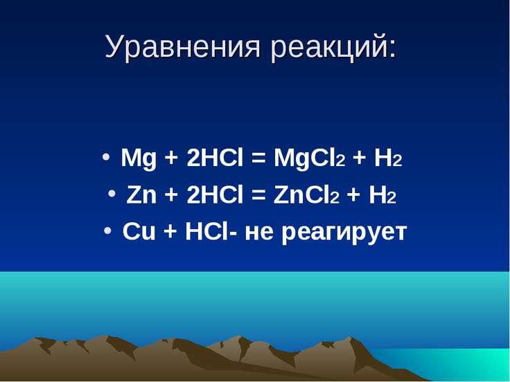 Уравнения реакций: Mg + 2HCl = MgCl2 + H2 Zn + 2HCl = ZnCl2 + H2 Cu + HCl- не...