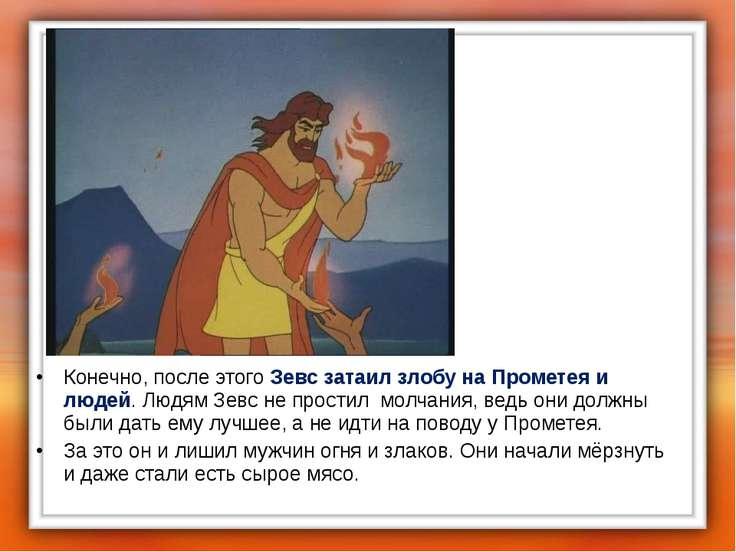 Конечно, после этого Зевс затаил злобу на Прометея и людей. Людям Зевс не про...