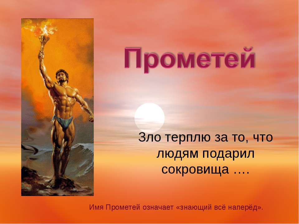Зло терплю за то, что людям подарил сокровища …. Имя Прометей означает «знающ...