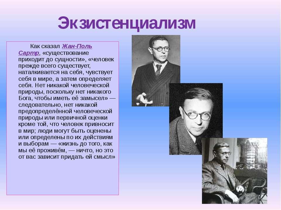 Экзистенциализм Как сказал Жан-Поль Сартр, «существование приходит до сущност...