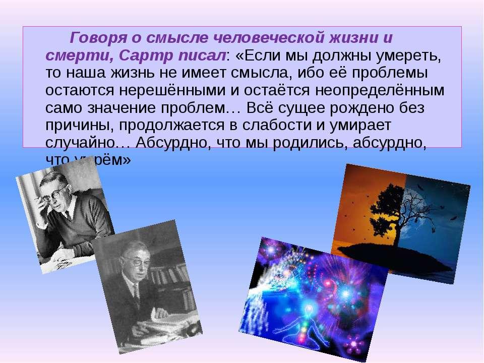 Говоря о смысле человеческой жизни и смерти, Сартр писал: «Если мы должны уме...