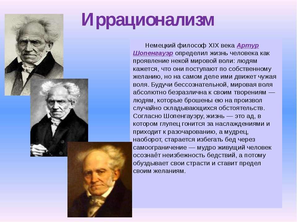 Иррационализм Немецкий философ XIX века Артур Шопенгауэр определил жизнь чело...