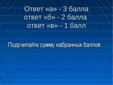 Ответ «а» - 3 балла ответ «б» - 2 балла ответ «в» - 1 балл Подсчитайте сумму ...