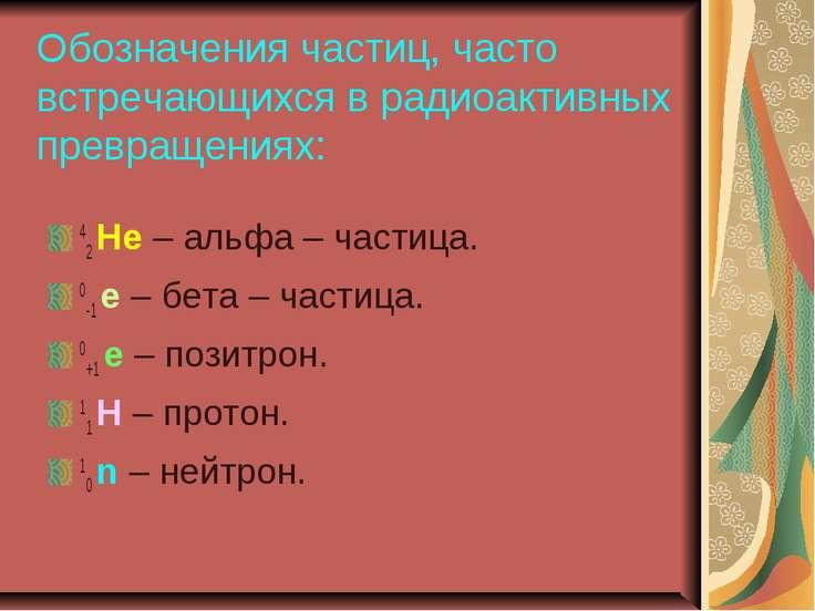Обозначения частиц, часто встречающихся в радиоактивных превращениях: 42 Не –...
