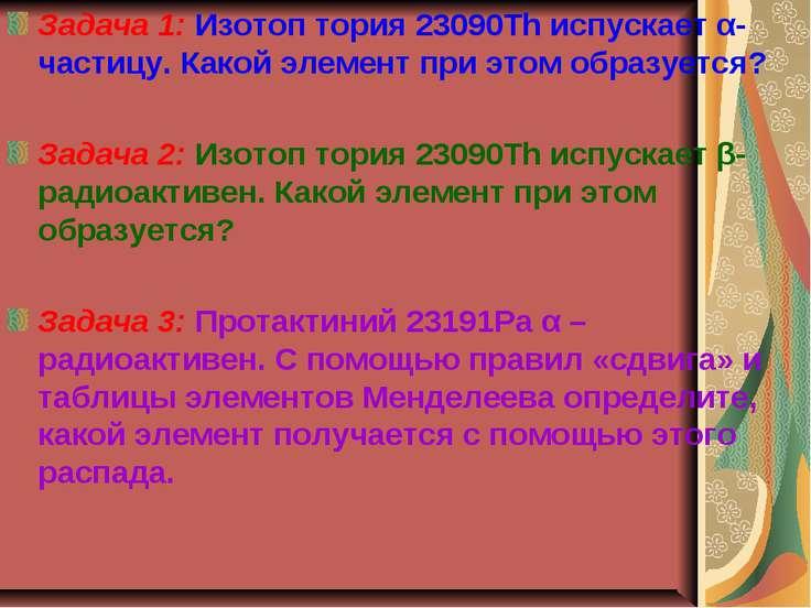 Задача 1: Изотоп тория 23090Th испускает α-частицу. Какой элемент при этом об...