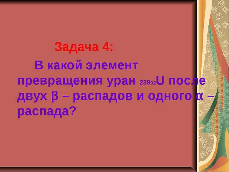 Задача 4: В какой элемент превращения уран 23992U после двух β – распадов и о...