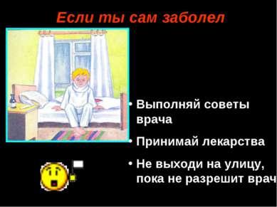 Если ты сам заболел Выполняй советы врача Принимай лекарства Не выходи на ули...