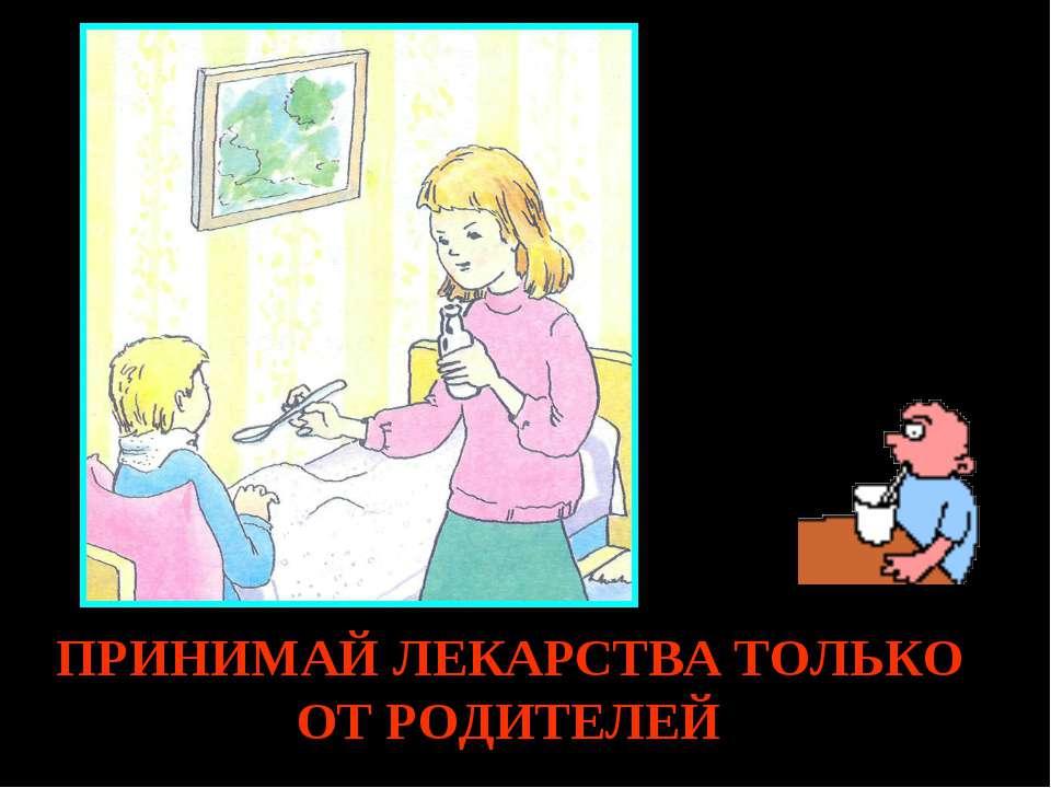ПРИНИМАЙ ЛЕКАРСТВА ТОЛЬКО ОТ РОДИТЕЛЕЙ