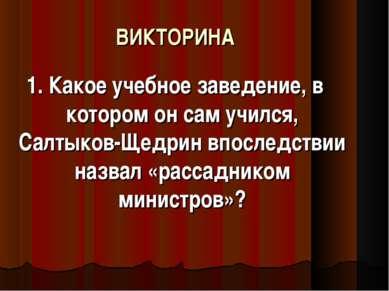 ВИКТОРИНА 1. Какое учебное заведение, в котором он сам учился, Салтыков-Щедри...
