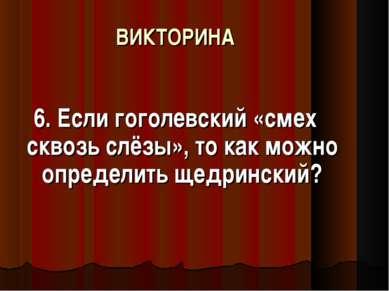 ВИКТОРИНА 6. Если гоголевский «смех сквозь слёзы», то как можно определить ще...