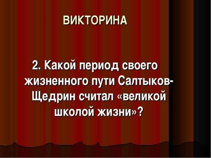 ВИКТОРИНА 2. Какой период своего жизненного пути Салтыков-Щедрин считал «вели...
