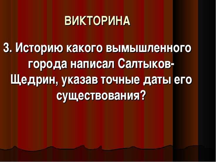 ВИКТОРИНА 3. Историю какого вымышленного города написал Салтыков-Щедрин, указ...