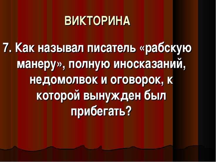 ВИКТОРИНА 7. Как называл писатель «рабскую манеру», полную иносказаний, недом...