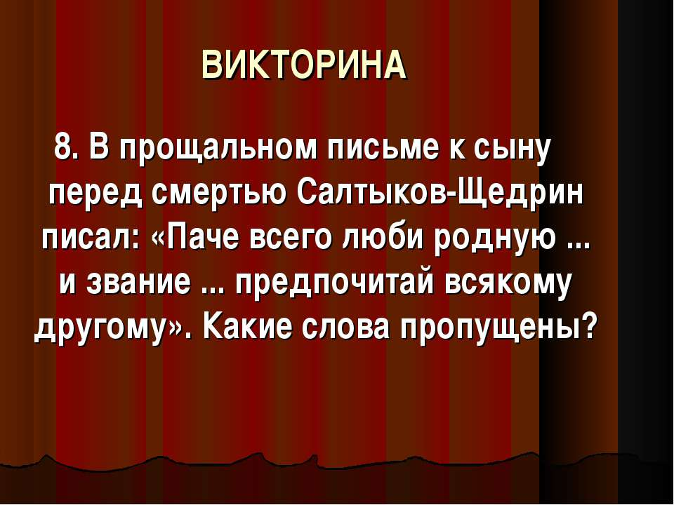 ВИКТОРИНА 8. В прощальном письме к сыну перед смертью Салтыков-Щедрин писал: ...