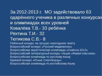 За 2012-2013 г. МО задействовало 63 одарённого ученика в различных конкурсах ...