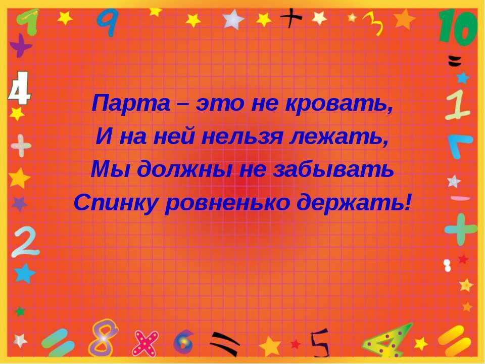 Парта – это не кровать, И на ней нельзя лежать, Мы должны не забывать Спинку ...