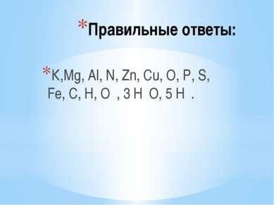 Правильные ответы: К,Мg, Аl, N, Zn, Сu, О, Р, S, Fe, С, Н, О₂, 3 Н₂О, 5 Н₂.