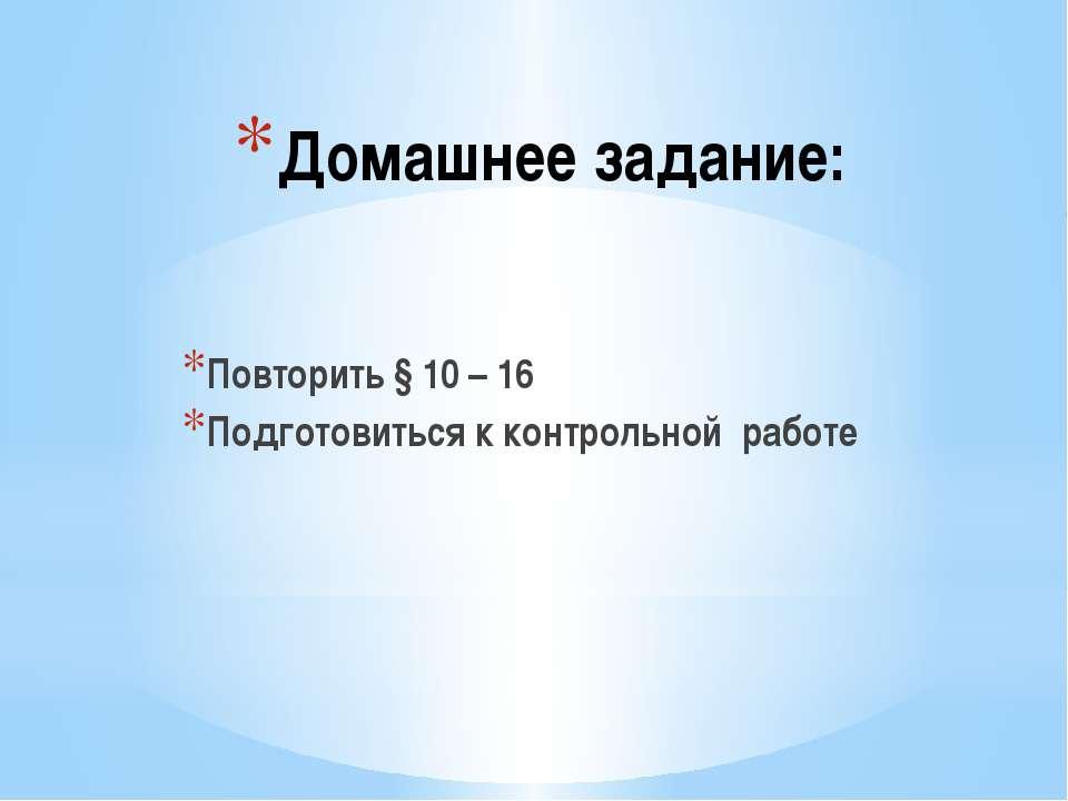 Домашнее задание: Повторить § 10 – 16 Подготовиться к контрольной работе