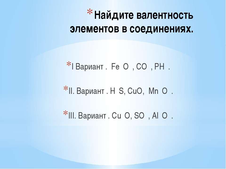 Найдите валентность элементов в соединениях. I Вариант . Fе₂O₃, CO₂, РН₃. II....
