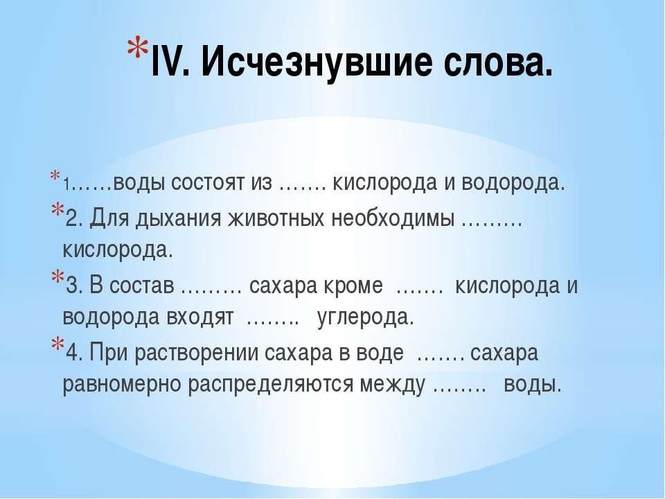 IV. Исчезнувшие слова. 1……воды состоят из ……. кислорода и водорода. 2. Для ды...