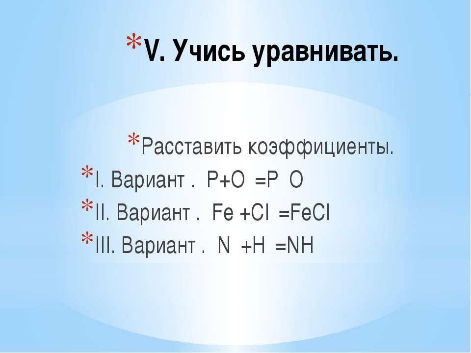 V. Учись уравнивать. Расставить коэффициенты. I. Вариант . Р+О₂=Р₂О₅ II. Вари...