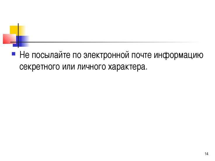 Не посылайте по электронной почте информацию секретного или личного характера.