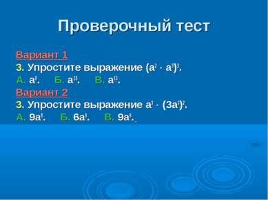Проверочный тест Вариант 1 3. Упростите выражение (а2 а3)3. А. а8. Б. а18. В....