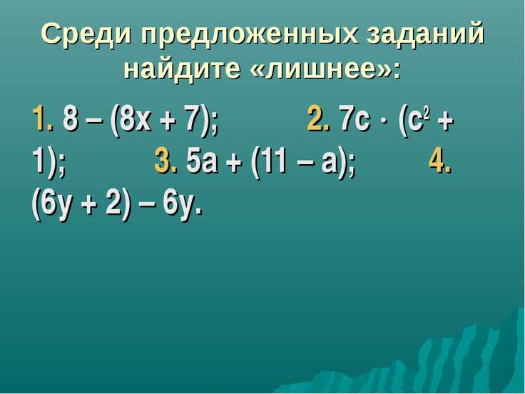 Среди предложенных заданий найдите «лишнее»: 1. 8 – (8х + 7); 2. 7с (с2 + 1);...