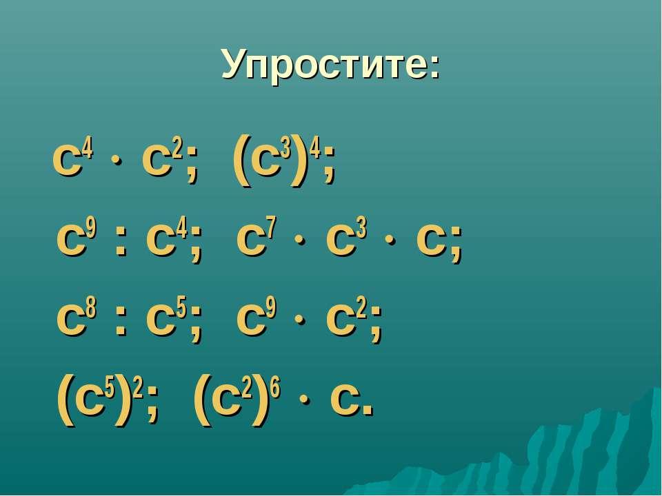 Упростите: с4 с2; (с3)4; с9 : с4; с7 с3 с; с8 : с5; с9 с2; (с5)2; (с2)6 с.