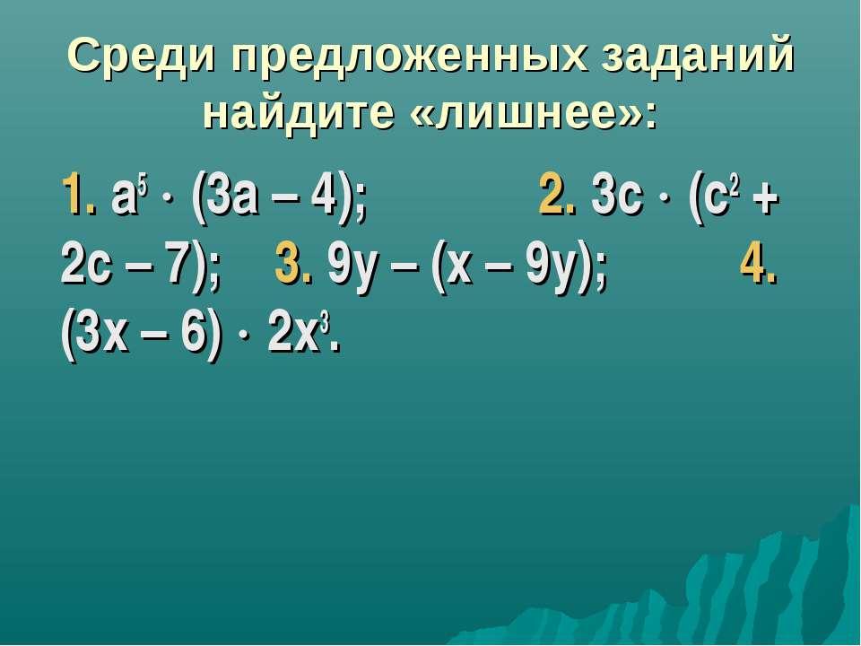 Среди предложенных заданий найдите «лишнее»: 1. а5 (3а – 4); 2. 3с (с2 + 2с –...