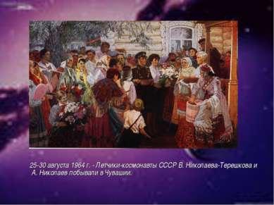25-30 августа 1964 г. - Летчики-космонавты СССР В. Николаева-Терешкова и А. Н...