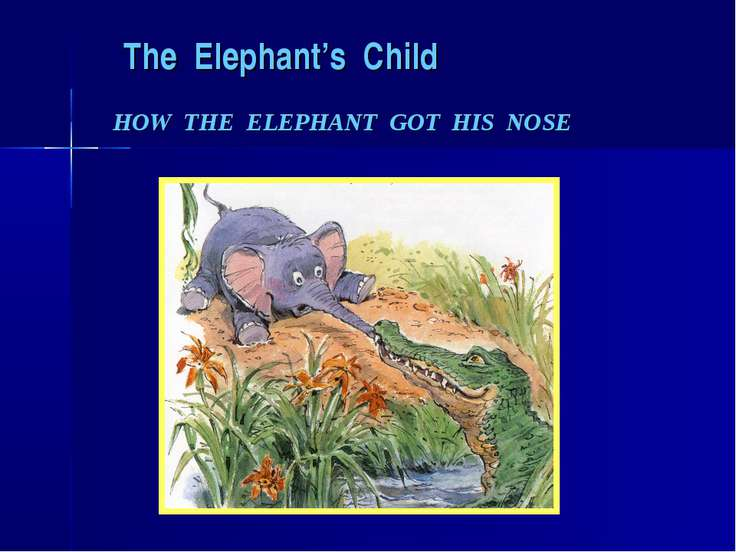 The Elephant's Child HOW THE ELEPHANT GOT HIS NOSE
