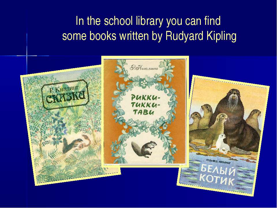 In the school library you can find some books written by Rudyard Kipling