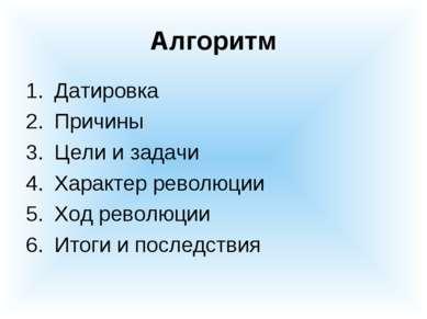 Алгоритм Датировка Причины Цели и задачи Характер революции Ход революции Ито...