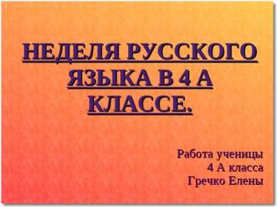 НЕДЕЛЯ РУССКОГО ЯЗЫКА В 4 А КЛАССЕ. Работа ученицы 4 А класса Гречко Елены