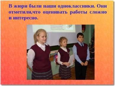 В жюри были наши одноклассники. Они отметили,что оценивать работы сложно и ин...