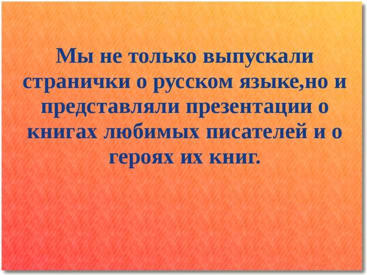 Мы не только выпускали странички о русском языке,но и представляли презентаци...