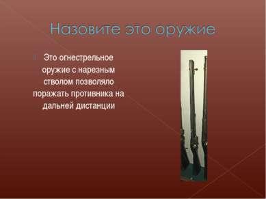 Это огнестрельное оружие с нарезным стволом позволяло поражать противника на ...