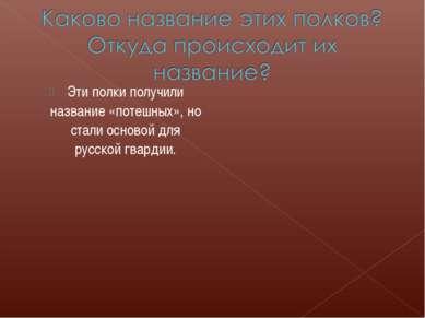 Эти полки получили название «потешных», но стали основой для русской гвардии.