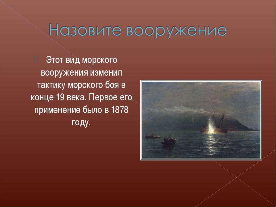 Этот вид морского вооружения изменил тактику морского боя в конце 19 века. Пе...