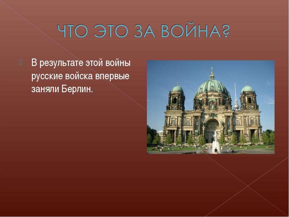 В результате этой войны русские войска впервые заняли Берлин.