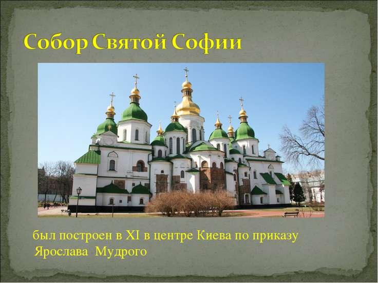 был построен вXIв центреКиевапо приказу Ярослава Мудрого
