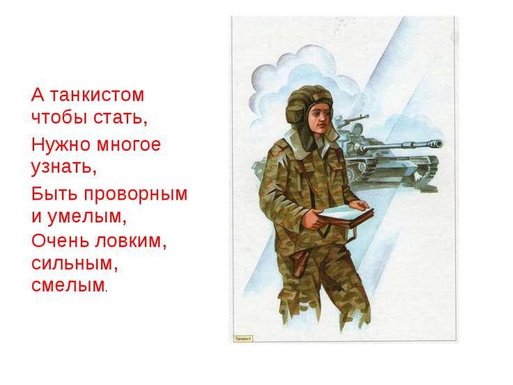 А танкистом чтобы стать, Нужно многое узнать, Быть проворным и умелым, Очень ...