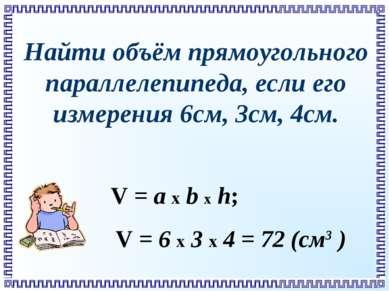 Найти объём прямоугольного параллелепипеда, если его измерения 6см, 3см, 4см....
