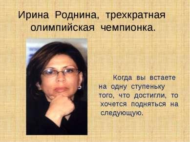 Ирина Роднина, трехкратная олимпийская чемпионка. Когда вы встаете на одну ст...