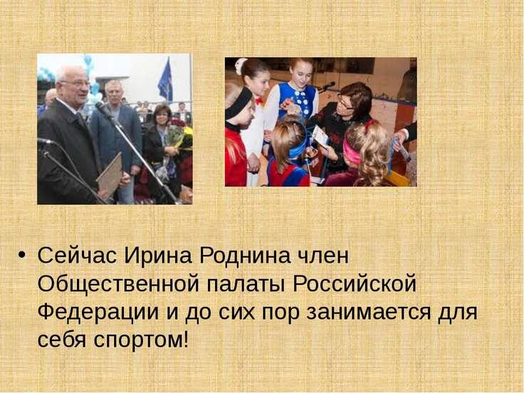 Сейчас Ирина Роднина член Общественной палаты Российской Федерации и до сих п...