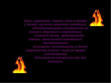 Цель: коррекция страха огня и пожара у детей, научить правилам поведения, обе...