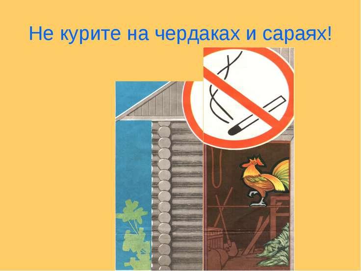 Не курите на чердаках и сараях!