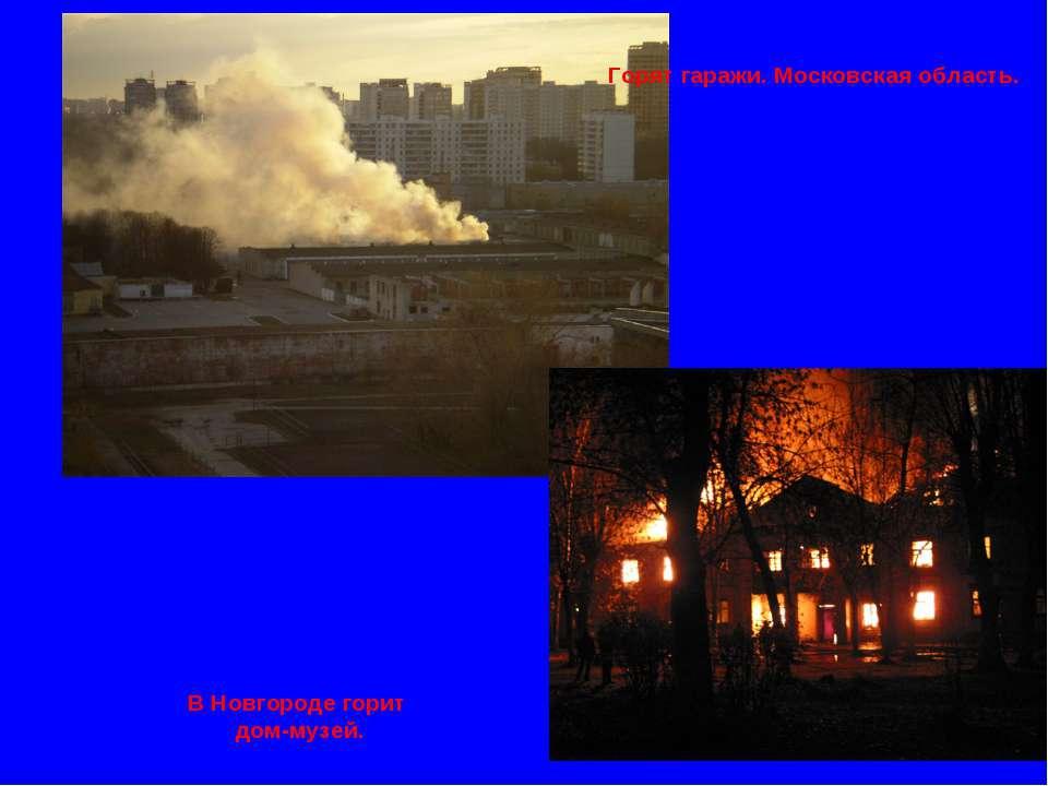 В Новгороде горит дом-музей. Горят гаражи. Московская область.